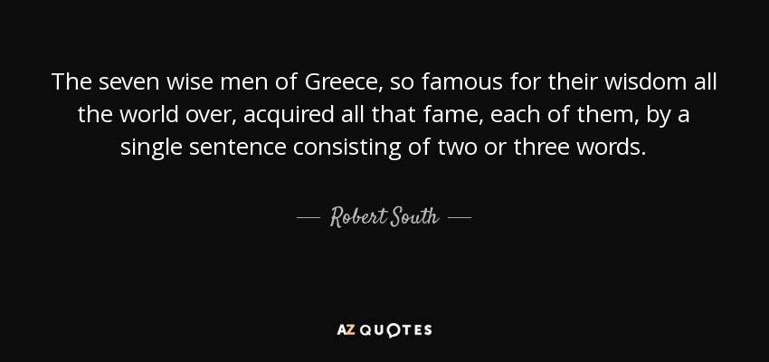 Robert South Quote The Seven Wise Men Of Greece So Famous For Their