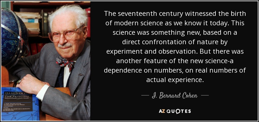 The seventeenth century witnessed the birth of modern science as we know it today. This science was something new, based on a direct confrontation of nature by experiment and observation. But there was another feature of the new science-a dependence on numbers, on real numbers of actual experience. - I. Bernard Cohen