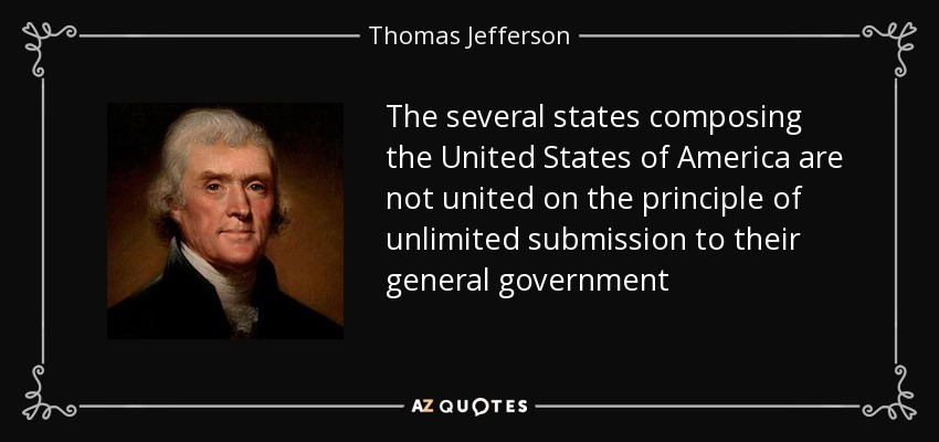 The several states composing the United States of America are not united on the principle of unlimited submission to their general government - Thomas Jefferson