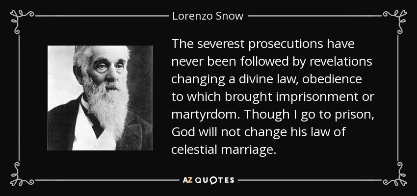 The severest prosecutions have never been followed by revelations changing a divine law, obedience to which brought imprisonment or martyrdom. Though I go to prison, God will not change his law of celestial marriage. - Lorenzo Snow