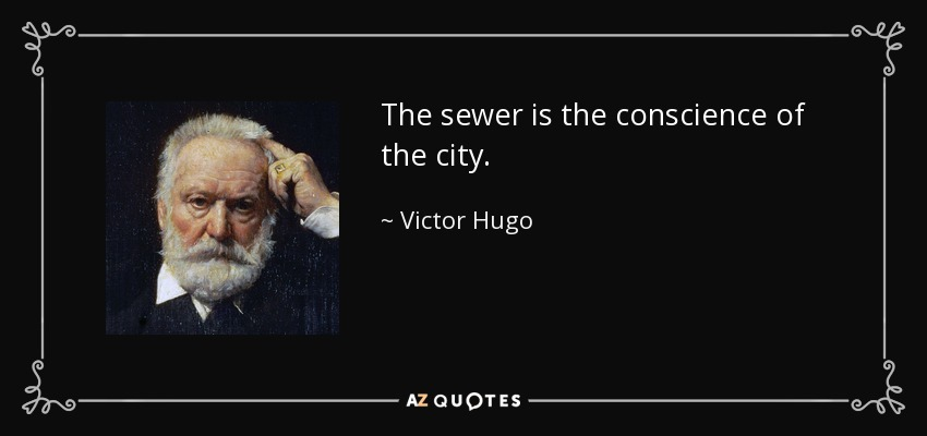 The sewer is the conscience of the city. - Victor Hugo