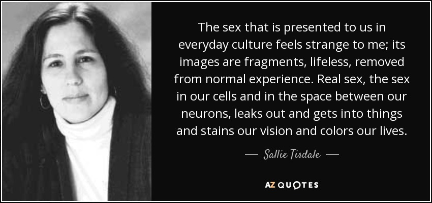 The sex that is presented to us in everyday culture feels strange to me; its images are fragments, lifeless, removed from normal experience. Real sex, the sex in our cells and in the space between our neurons, leaks out and gets into things and stains our vision and colors our lives. - Sallie Tisdale