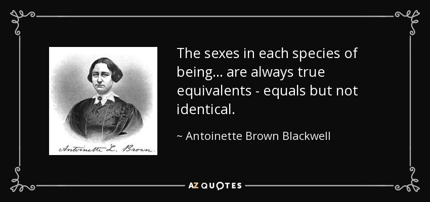 The sexes in each species of being... are always true equivalents - equals but not identical. - Antoinette Brown Blackwell