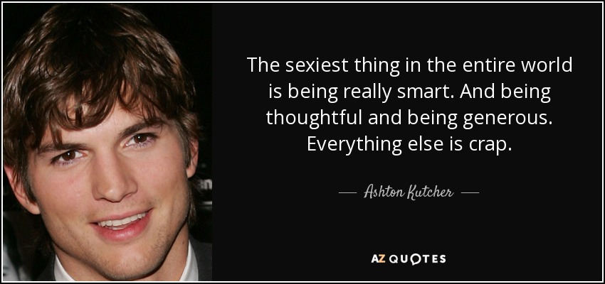 The sexiest thing in the entire world is being really smart. And being thoughtful and being generous. Everything else is crap. - Ashton Kutcher