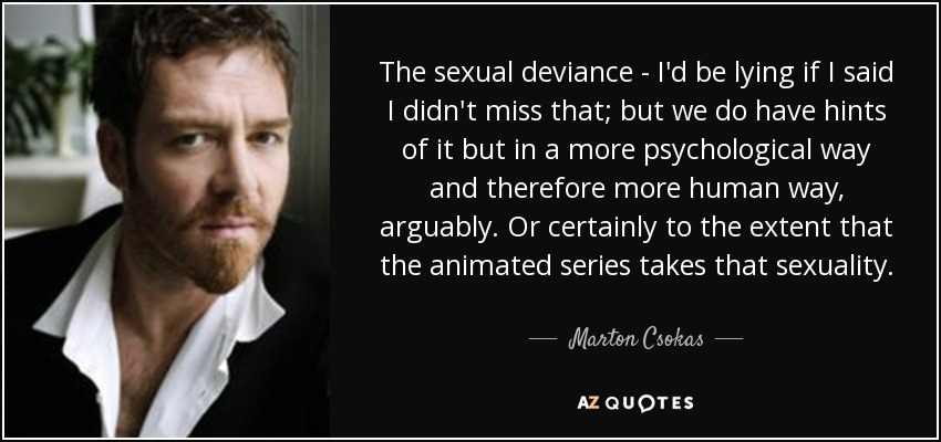 The sexual deviance - I'd be lying if I said I didn't miss that; but we do have hints of it but in a more psychological way and therefore more human way, arguably. Or certainly to the extent that the animated series takes that sexuality. - Marton Csokas