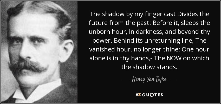 The shadow by my finger cast Divides the future from the past: Before it, sleeps the unborn hour, In darkness, and beyond thy power. Behind its unreturning line, The vanished hour, no longer thine: One hour alone is in thy hands,- The NOW on which the shadow stands. - Henry Van Dyke