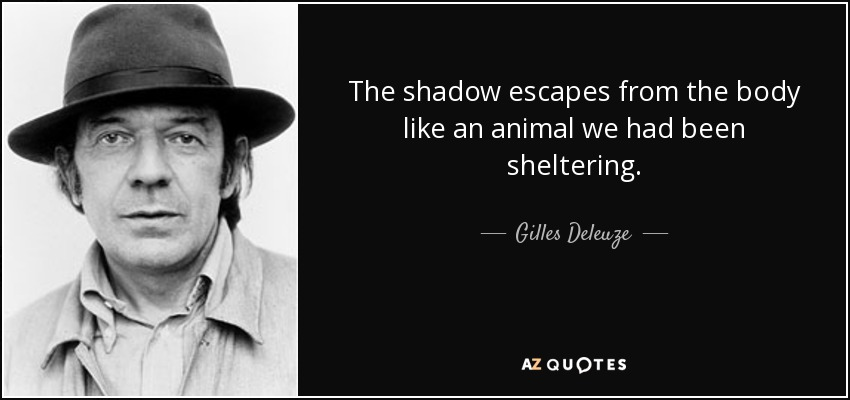 The shadow escapes from the body like an animal we had been sheltering. - Gilles Deleuze