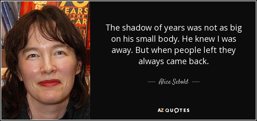 The shadow of years was not as big on his small body. He knew I was away . But when people left they always came back. - Alice Sebold