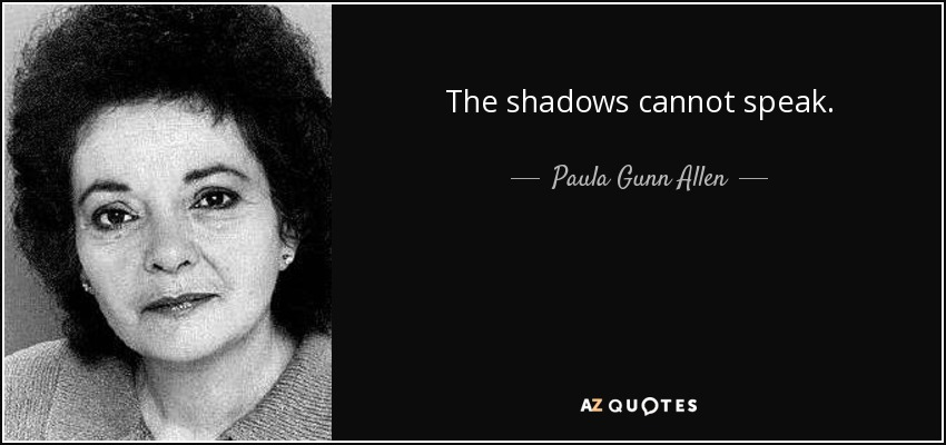 The shadows cannot speak. - Paula Gunn Allen