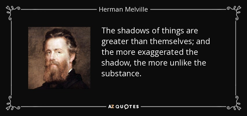 The shadows of things are greater than themselves; and the more exaggerated the shadow, the more unlike the substance. - Herman Melville