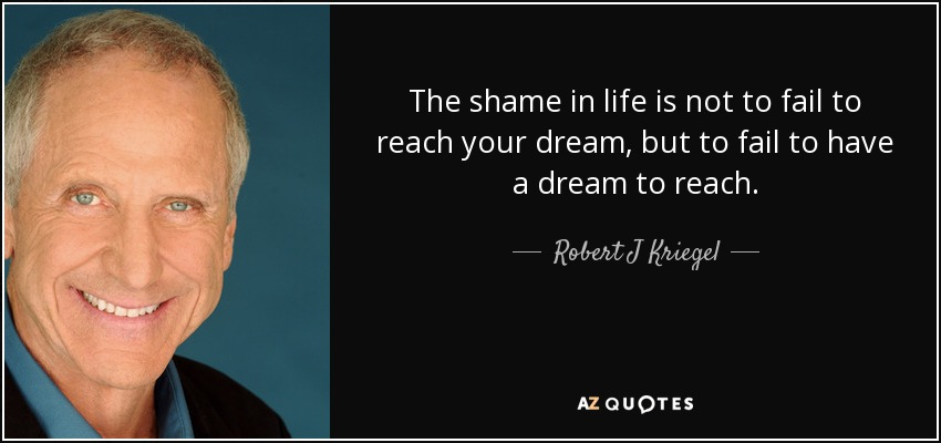 The shame in life is not to fail to reach your dream, but to fail to have a dream to reach. - Robert J Kriegel