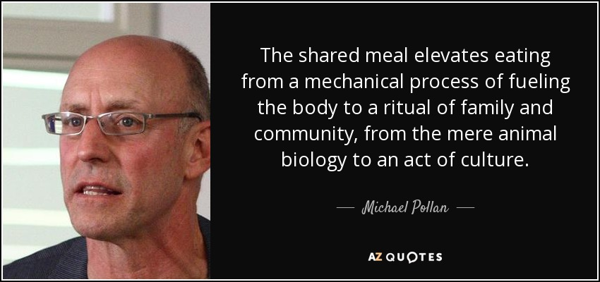 The shared meal elevates eating from a mechanical process of fueling the body to a ritual of family and community, from the mere animal biology to an act of culture. - Michael Pollan