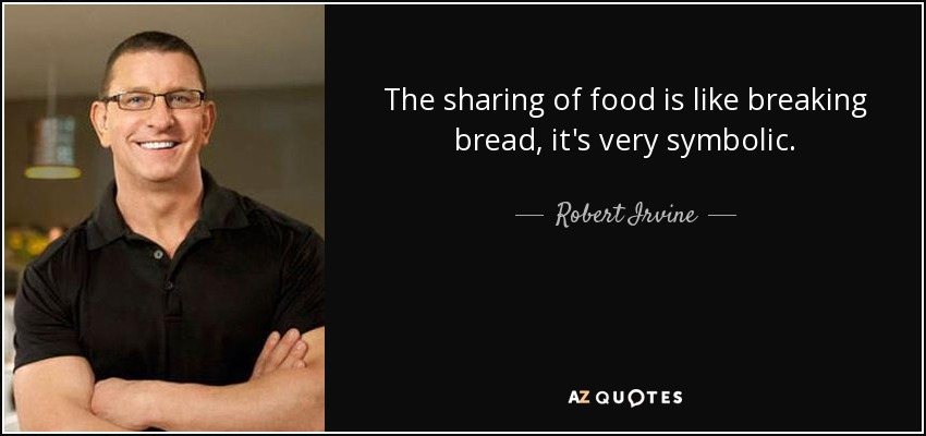 Robert Irvine Quote The Sharing Of Food Is Like Breaking Bread