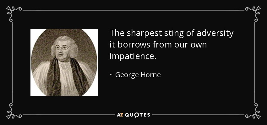 The sharpest sting of adversity it borrows from our own impatience. - George Horne