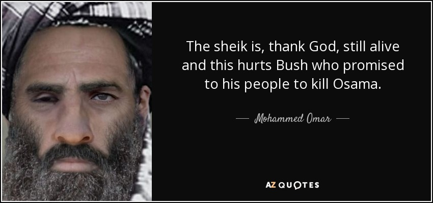 The sheik is, thank God, still alive and this hurts Bush who promised to his people to kill Osama. - Mohammed Omar