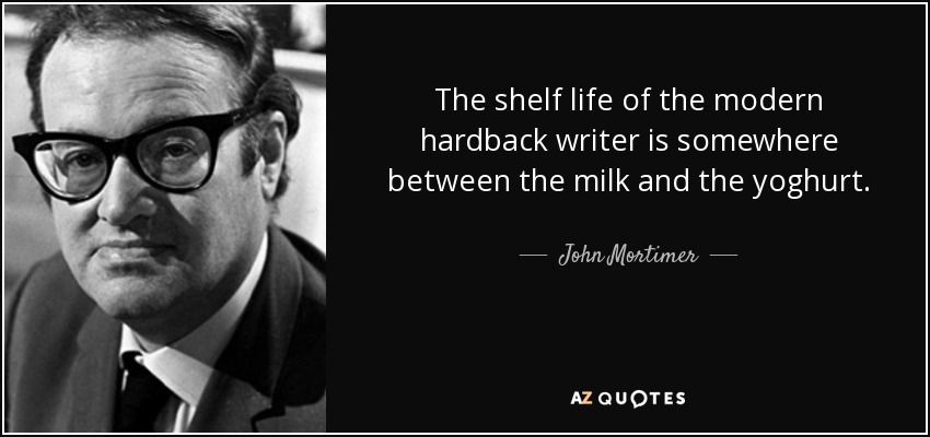 The shelf life of the modern hardback writer is somewhere between the milk and the yoghurt. - John Mortimer