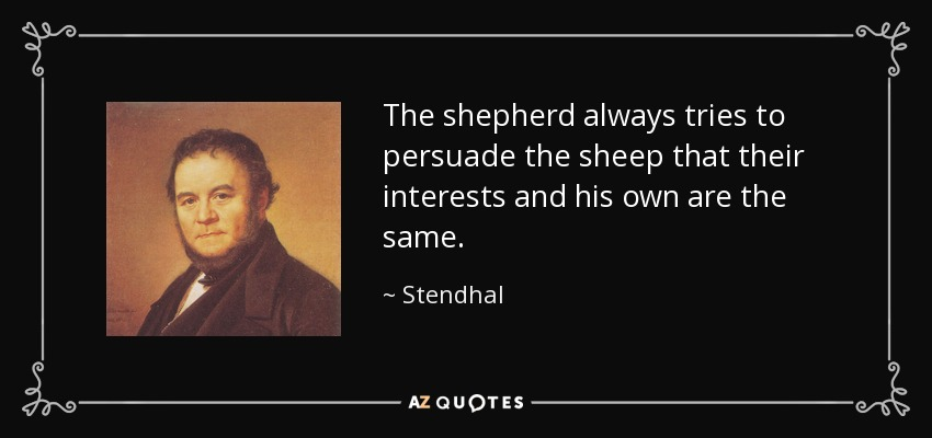 The shepherd always tries to persuade the sheep that their interests and his own are the same. - Stendhal