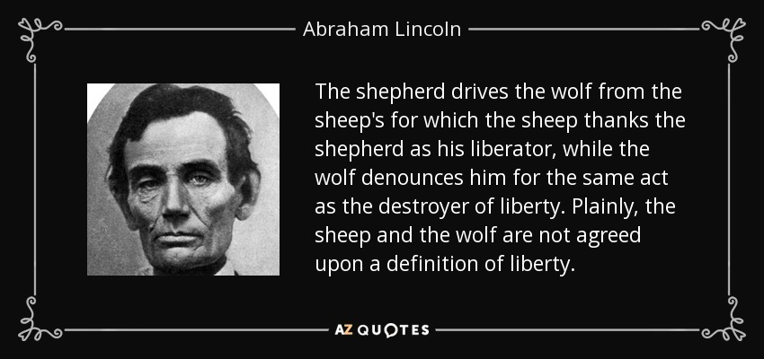 The shepherd drives the wolf from the sheep's for which the sheep thanks the shepherd as his liberator, while the wolf denounces him for the same act as the destroyer of liberty. Plainly, the sheep and the wolf are not agreed upon a definition of liberty. - Abraham Lincoln