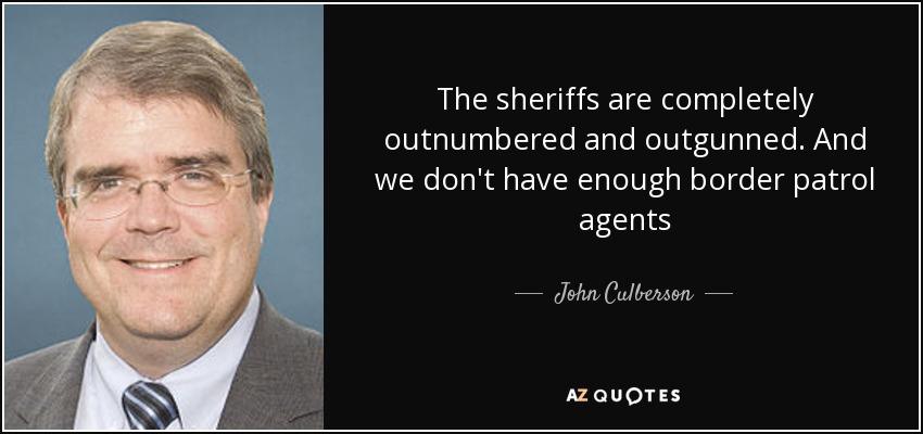 The sheriffs are completely outnumbered and outgunned. And we don't have enough border patrol agents - John Culberson