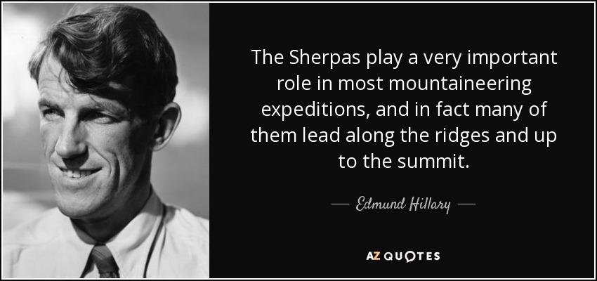The Sherpas play a very important role in most mountaineering expeditions, and in fact many of them lead along the ridges and up to the summit. - Edmund Hillary