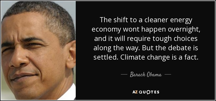 The shift to a cleaner energy economy wont happen overnight, and it will require tough choices along the way. But the debate is settled. Climate change is a fact. - Barack Obama
