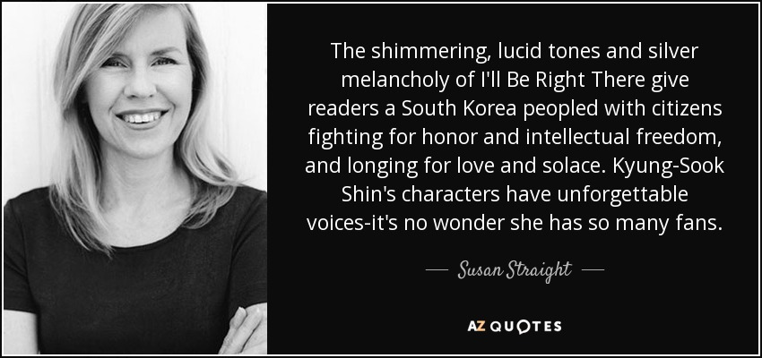 The shimmering, lucid tones and silver melancholy of I'll Be Right There give readers a South Korea peopled with citizens fighting for honor and intellectual freedom, and longing for love and solace. Kyung-Sook Shin's characters have unforgettable voices-it's no wonder she has so many fans. - Susan Straight