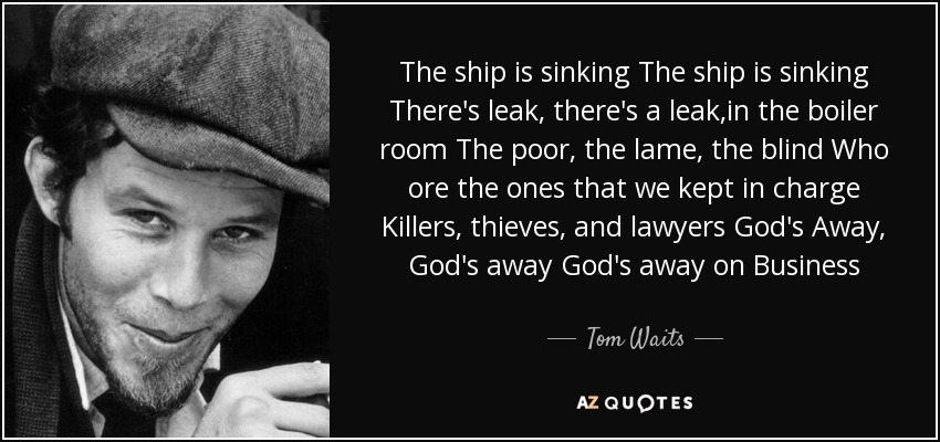 The ship is sinking The ship is sinking There's leak, there's a leak,in the boiler room The poor, the lame, the blind Who ore the ones that we kept in charge Killers, thieves, and lawyers God's Away, God's away God's away on Business - Tom Waits