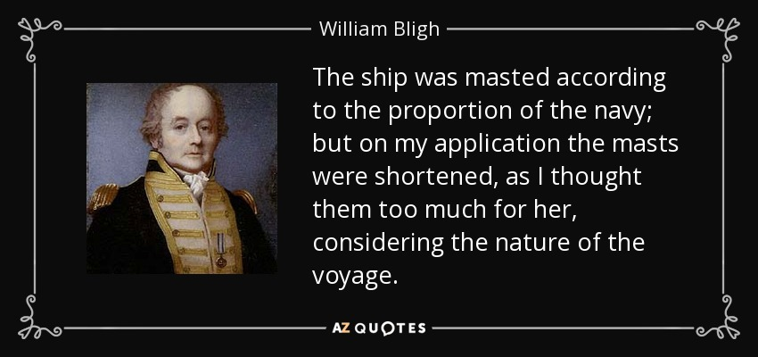 The ship was masted according to the proportion of the navy; but on my application the masts were shortened, as I thought them too much for her, considering the nature of the voyage. - William Bligh