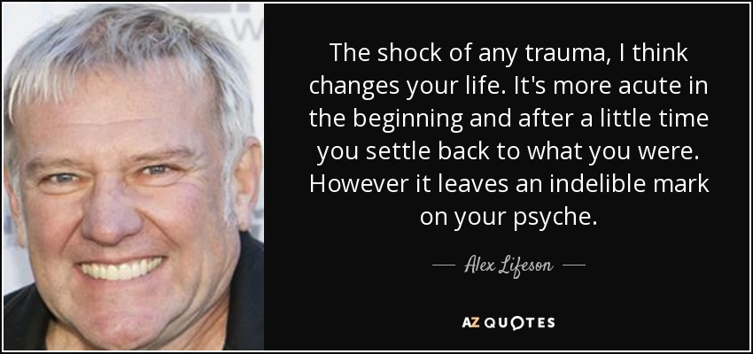 The shock of any trauma, I think changes your life. It's more acute in the beginning and after a little time you settle back to what you were. However it leaves an indelible mark on your psyche. - Alex Lifeson