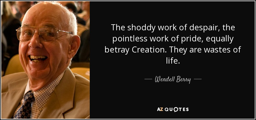The shoddy work of despair, the pointless work of pride, equally betray Creation. They are wastes of life. - Wendell Berry