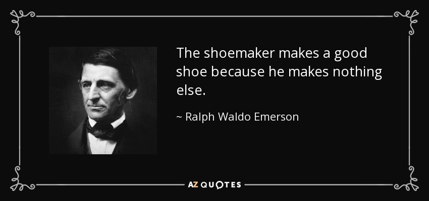 The shoemaker makes a good shoe because he makes nothing else. - Ralph Waldo Emerson