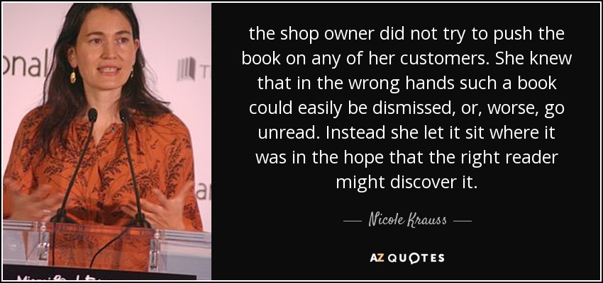 the shop owner did not try to push the book on any of her customers. She knew that in the wrong hands such a book could easily be dismissed, or, worse, go unread. Instead she let it sit where it was in the hope that the right reader might discover it. - Nicole Krauss
