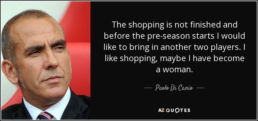 The shopping is not finished and before the pre-season starts I would like to bring in another two players. I like shopping, maybe I have become a woman. - Paolo Di Canio