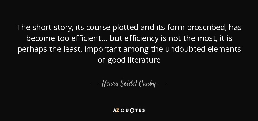 The short story, its course plotted and its form proscribed, has become too efficient... but efficiency is not the most, it is perhaps the least, important among the undoubted elements of good literature - Henry Seidel Canby