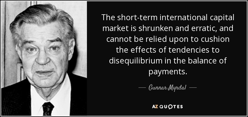 The short-term international capital market is shrunken and erratic, and cannot be relied upon to cushion the effects of tendencies to disequilibrium in the balance of payments. - Gunnar Myrdal