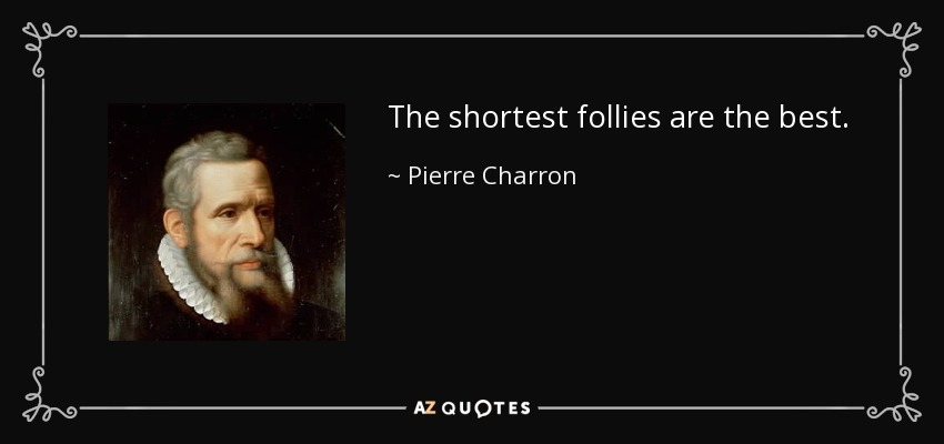 The shortest follies are the best. - Pierre Charron