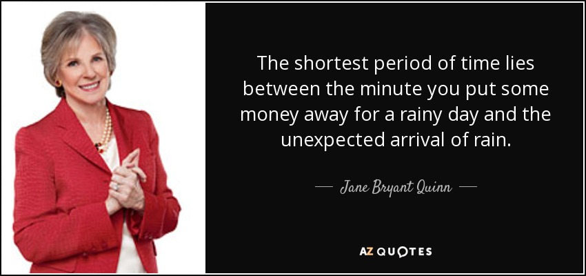The shortest period of time lies between the minute you put some money away for a rainy day and the unexpected arrival of rain. - Jane Bryant Quinn