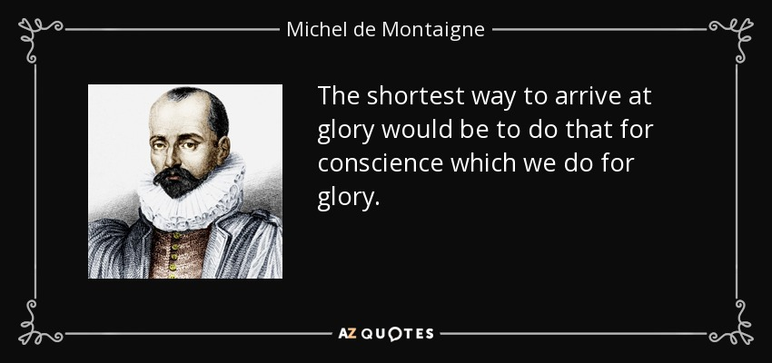 The shortest way to arrive at glory would be to do that for conscience which we do for glory. - Michel de Montaigne