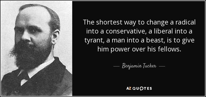 The shortest way to change a radical into a conservative, a liberal into a tyrant, a man into a beast, is to give him power over his fellows. - Benjamin Tucker