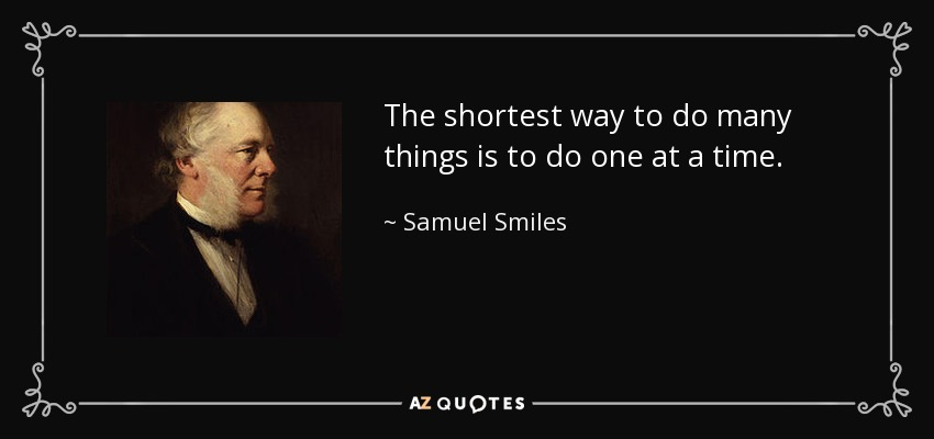 The shortest way to do many things is to do one at a time. - Samuel Smiles