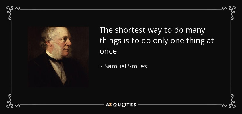 The shortest way to do many things is to do only one thing at once. - Samuel Smiles