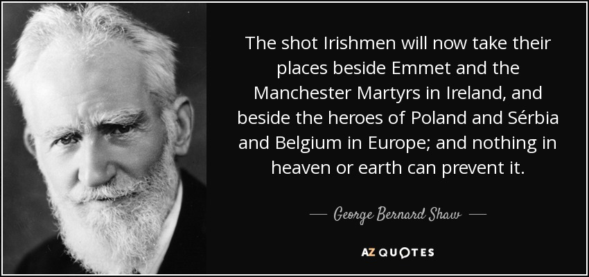 The shot Irishmen will now take their places beside Emmet and the Manchester Martyrs in Ireland, and beside the heroes of Poland and Sérbia and Belgium in Europe; and nothing in heaven or earth can prevent it. - George Bernard Shaw