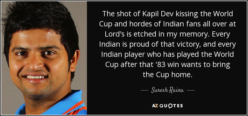The shot of Kapil Dev kissing the World Cup and hordes of Indian fans all over at Lord's is etched in my memory. Every Indian is proud of that victory, and every Indian player who has played the World Cup after that '83 win wants to bring the Cup home. - Suresh Raina
