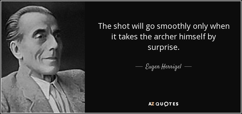 The shot will go smoothly only when it takes the archer himself by surprise. - Eugen Herrigel