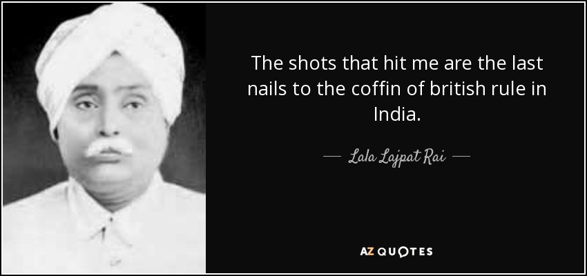 The shots that hit me are the last nails to the coffin of british rule in India. - Lala Lajpat Rai