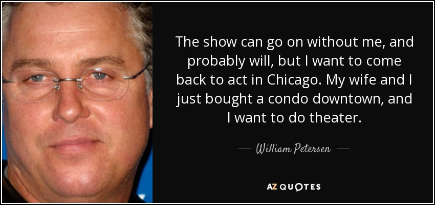 The show can go on without me, and probably will, but I want to come back to act in Chicago. My wife and I just bought a condo downtown, and I want to do theater. - William Petersen