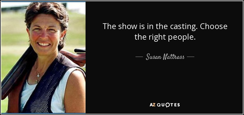 The show is in the casting. Choose the right people. - Susan Nattrass