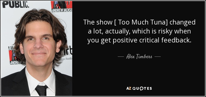 The show [ Too Much Tuna] changed a lot, actually, which is risky when you get positive critical feedback. - Alex Timbers