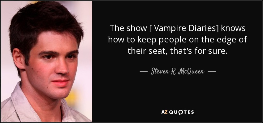 The show [ Vampire Diaries] knows how to keep people on the edge of their seat, that's for sure. - Steven R. McQueen