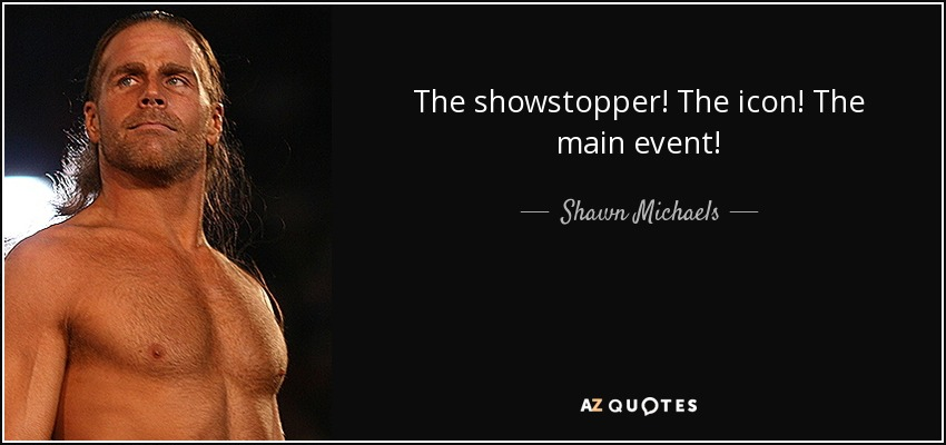 The showstopper! The icon! The main event! - Shawn Michaels